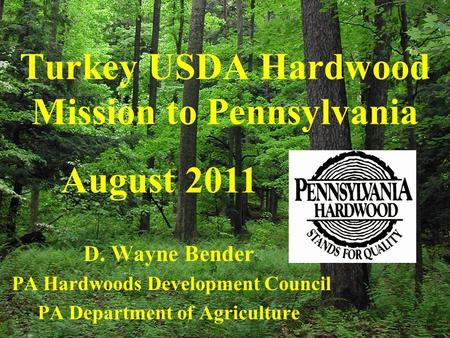 Turkey USDA Hardwood Mission to Pennsylvania D. Wayne Bender PA Hardwoods Development Council PA Department of Agriculture August 2011.