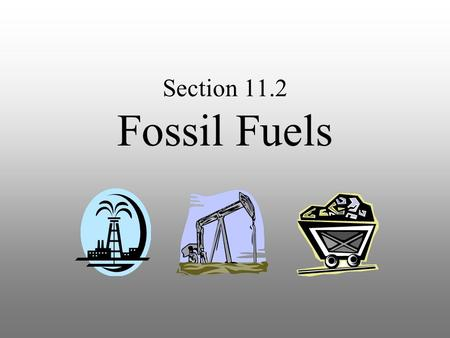 Section 11.2 Fossil Fuels Fossil Fuels Natural resources such as coal, petroleum, and natural gas that formed from the remains of living things. Natural.