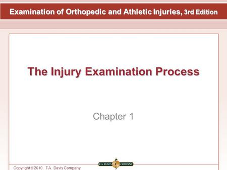 Examination of Orthopedic and Athletic Injuries, 3rd Edition Copyright © 2010. F.A. Davis Company The Injury Examination Process Chapter 1.
