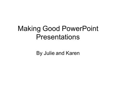 Making Good PowerPoint Presentations By Julie and Karen.