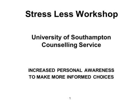 Stress Less Workshop University of Southampton Counselling Service INCREASED PERSONAL AWARENESS TO MAKE MORE INFORMED CHOICES 1.
