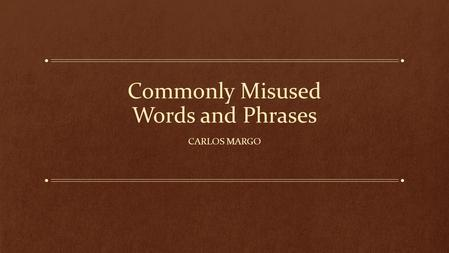 Commonly Misused Words and Phrases CARLOS MARGO. The Importance of Writing Well Communication is more precise and effective. Your message is taken a lot.