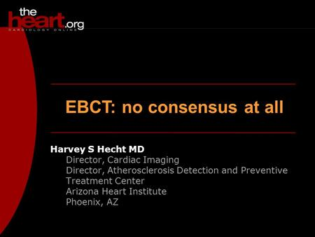 EBCT: no consensus at all Harvey S Hecht MD Director, Cardiac Imaging Director, Atherosclerosis Detection and Preventive Treatment Center Arizona Heart.