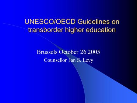 UNESCO/OECD Guidelines on transborder higher education Brussels October 26 2005 Counsellor Jan S. Levy.