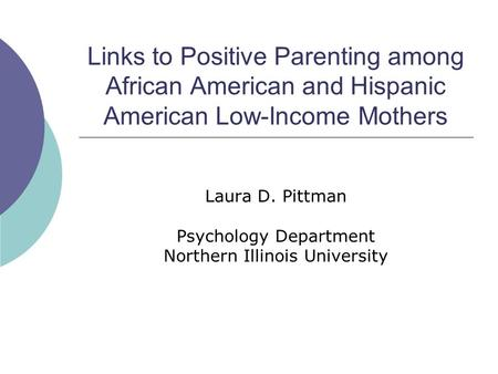 Links to Positive Parenting among African American and Hispanic American Low-Income Mothers Laura D. Pittman Psychology Department Northern Illinois University.