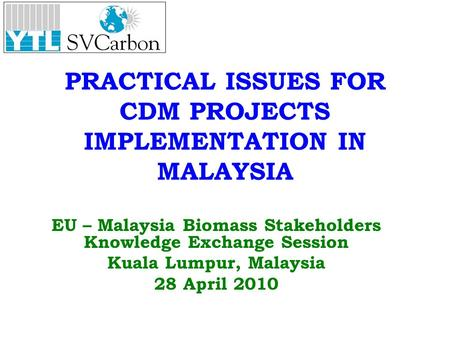 PRACTICAL ISSUES FOR CDM PROJECTS IMPLEMENTATION IN MALAYSIA EU – Malaysia Biomass Stakeholders Knowledge Exchange Session Kuala Lumpur, Malaysia 28 April.