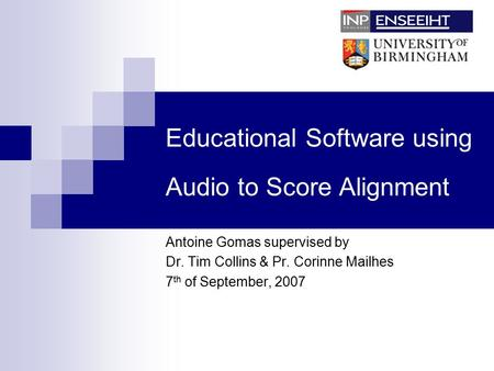 Educational Software using Audio to Score Alignment Antoine Gomas supervised by Dr. Tim Collins & Pr. Corinne Mailhes 7 th of September, 2007.
