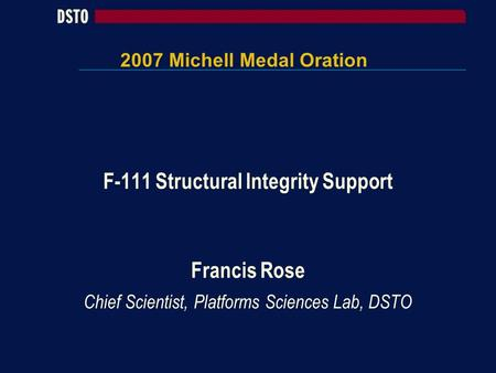 2007 Michell Medal Oration F-111 Structural Integrity Support Francis Rose Chief Scientist, Platforms Sciences Lab, DSTO.