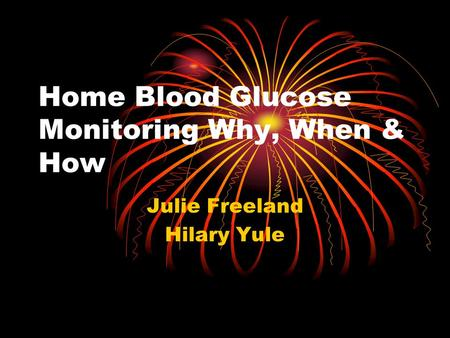 Home Blood Glucose Monitoring Why, When & How Julie Freeland Hilary Yule.