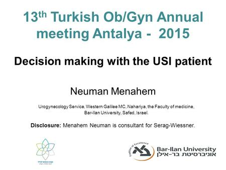 Decision making with the USI patient Neuman Menahem 13 th Turkish Ob/Gyn Annual meeting Antalya - 2015 Disclosure: Menahem Neuman is consultant for Serag-Wiessner.