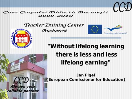 Without lifelong learning there is less and less lifelong earning Jan Figel (European Comissionar for Education) Always your reliable partner.