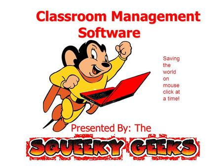 Classroom Management Software Classroom Management Software Presented By: The Saving the world on mouse click at a time!