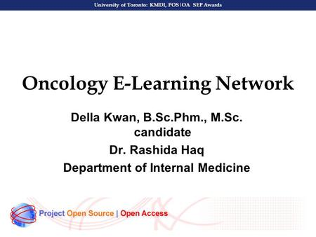 University of Toronto: KMDI, POS|OA SEP Awards Oncology E-Learning Network Della Kwan, B.Sc.Phm., M.Sc. candidate Dr. Rashida Haq Department of Internal.