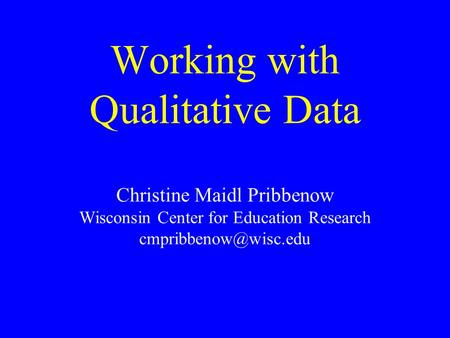 Working with Qualitative Data Christine Maidl Pribbenow Wisconsin Center for Education Research