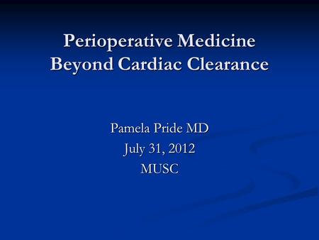 Perioperative Medicine Beyond Cardiac Clearance Pamela Pride MD July 31, 2012 MUSC.