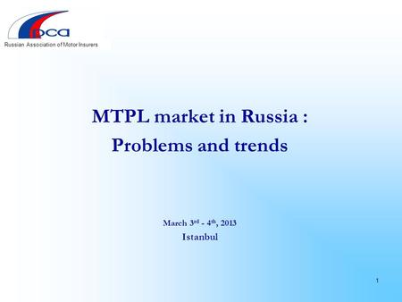MTPL market in Russia : Problems and trends March 3 rd - 4 th, 2013 Istanbul 1 Russian Association of Motor Insurers.