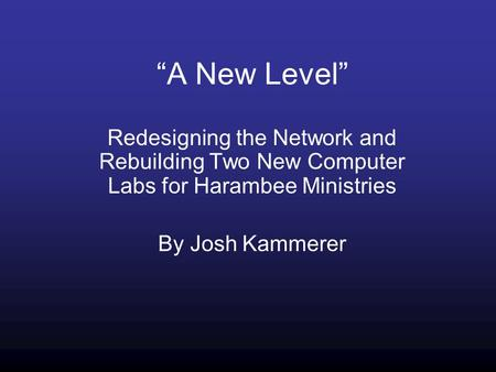 """A New Level"" Redesigning the Network and Rebuilding Two New Computer Labs for Harambee Ministries By Josh Kammerer."