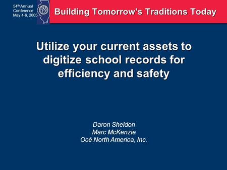 54 th Annual Conference May 4-6, 2005 Utilize your current assets to digitize school records for efficiency and safety Daron Sheldon Marc McKenzie Océ.