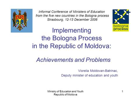 Ministry of Education and Youth Republic of Moldova 1 Implementing the Bologna Process in the Republic of Moldova: Achievements and Problems Viorelia Moldovan-Batrinac,