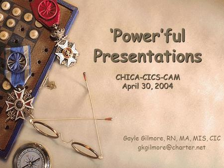 'Power'ful Presentations CHICA-CICS-CAM April 30, 2004 Gayle Gilmore, RN, MA, MIS, CIC