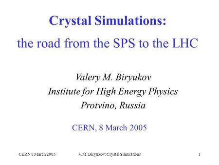 CERN 8 March 2005V.M. Biryukov: Crystal Simulations1 Crystal Simulations: the road from the SPS to the LHC CERN, 8 March 2005 Valery M. Biryukov Institute.