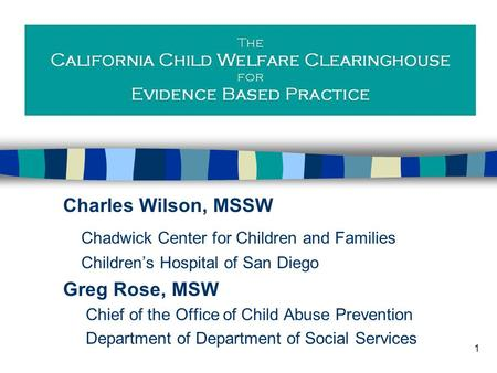 1 Charles Wilson, MSSW Chadwick Center for Children and Families Children's Hospital of San Diego Greg Rose, MSW Chief of the Office of Child Abuse Prevention.