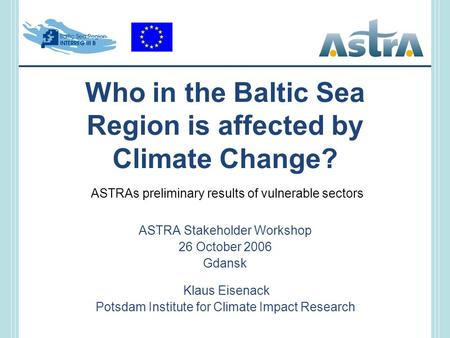 Who in the Baltic Sea Region is affected by Climate Change? ASTRA Stakeholder Workshop 26 October 2006 Gdansk Klaus Eisenack Potsdam Institute for Climate.