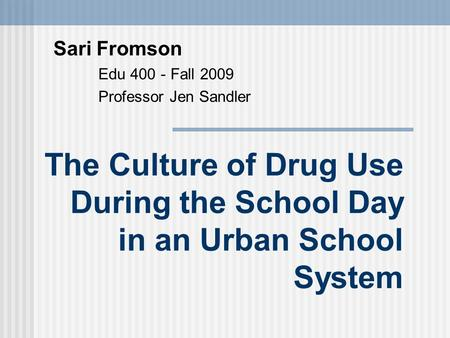 The Culture of Drug Use During the School Day in an Urban School System Sari Fromson Edu 400 - Fall 2009 Professor Jen Sandler.