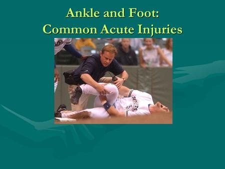 Ankle and Foot: Common Acute Injuries. Traumatic Injuries to the Ankle Ankle Sprains (25% of all Sports Injuries)Ankle Sprains (25% of all Sports Injuries)