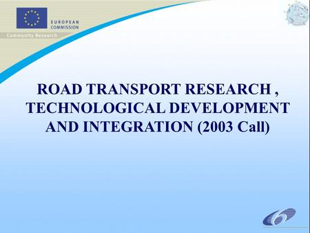 ROAD TRANSPORT RESEARCH, TECHNOLOGICAL DEVELOPMENT AND INTEGRATION (2003 Call)