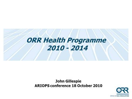 ORR Health Programme 2010 - 2014 John Gillespie ARIOPS conference 18 October 2010.