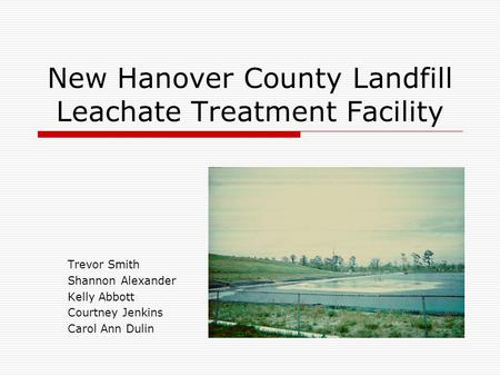 New Hanover County Landfill Leachate Treatment Facility Trevor Smith Shannon Alexander Kelly Abbott Courtney Jenkins Carol Ann Dulin.