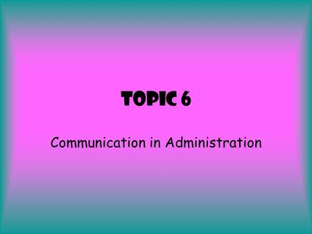 Topic 6 Communication in Administration. You need to know about …  Effective communication  What is meant by internal and external communication  Features.