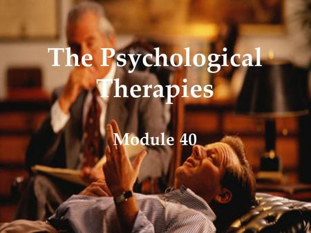 The Psychological Therapies Module 40. Therapy The Psychological Therapies Overview  Psychoanalysis  Humanistic Therapies  Behavior Therapies  Cognitive.