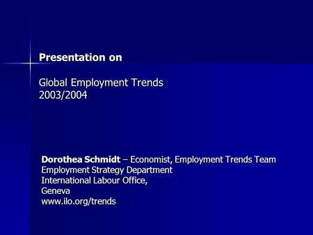 Presentation on Global Employment Trends 2003/2004 Dorothea Schmidt – Economist, Employment Trends Team Employment Strategy Department International Labour.