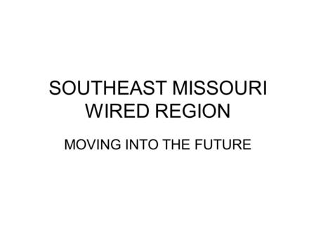 SOUTHEAST MISSOURI WIRED REGION MOVING INTO THE FUTURE.