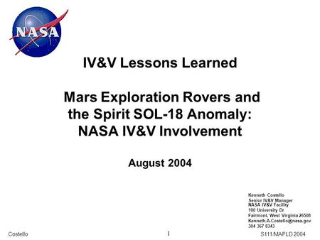 1 CostelloS111/MAPLD 2004 IV&V Lessons Learned Mars Exploration Rovers and the Spirit SOL-18 Anomaly: NASA IV&V Involvement August 2004 Kenneth Costello.