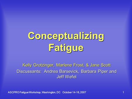 ASCPRO Fatigue Workshop, Washington, DC October 14-16, 20071 Conceptualizing Fatigue Kelly Grotzinger, Marlene Frost, & Jane Scott Discussants: Andrea.