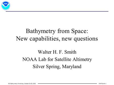 SIO Bathymetry Workshop, October 24-26, 2002WHFSmith-1 Bathymetry from Space: New capabilities, new questions Walter H. F. Smith NOAA Lab for Satellite.