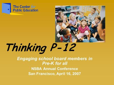 Engaging school board members in Pre-K for all NSBA Annual Conference San Francisco, April 16, 2007 Thinking P-12.