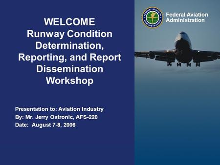 Presented to: By: Date: Federal Aviation Administration WELCOME Runway Condition Determination, Reporting, and Report Dissemination Workshop Presentation.