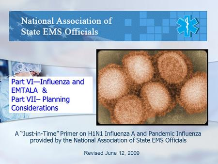 "Part VI—Influenza and EMTALA & Part VII– Planning Considerations A ""Just-in-Time"" Primer on H1N1 Influenza A and Pandemic Influenza provided by the National."
