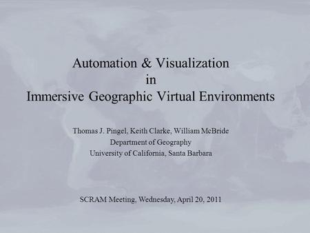 Automation & Visualization in Immersive Geographic Virtual Environments Thomas J. Pingel, Keith Clarke, William McBride Department of Geography University.
