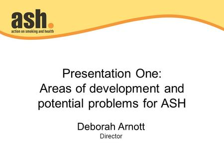 Presentation One: Areas of development and potential problems for ASH Deborah Arnott Director.