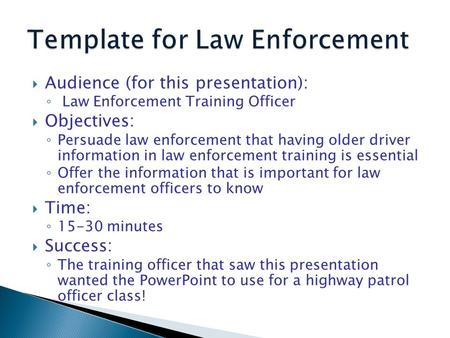  Audience (for this presentation): ◦ Law Enforcement Training Officer  Objectives: ◦ Persuade law enforcement that having older driver information in.
