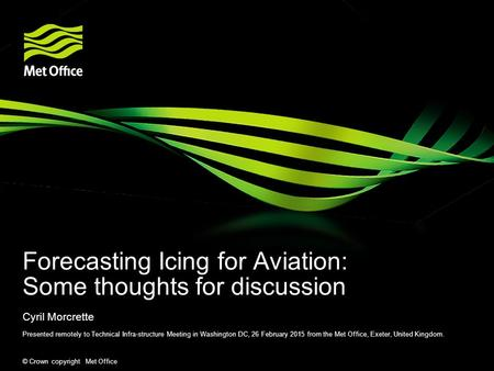 © Crown copyright Met Office Forecasting Icing for Aviation: Some thoughts for discussion Cyril Morcrette Presented remotely to Technical Infra-structure.