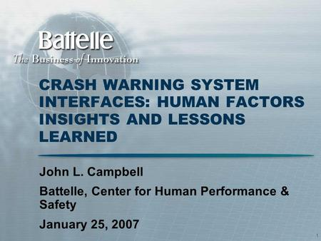 1 CRASH WARNING SYSTEM INTERFACES: HUMAN FACTORS INSIGHTS AND LESSONS LEARNED John L. Campbell Battelle, Center for Human Performance & Safety January.
