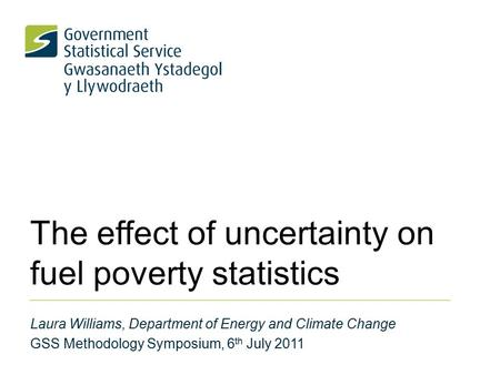 The effect of uncertainty on fuel poverty statistics Laura Williams, Department of Energy and Climate Change GSS Methodology Symposium, 6 th July 2011.