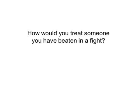 How would you treat someone you have beaten in a fight?