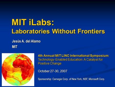MIT iLabs: Laboratories Without Frontiers Jesύs A. del Alamo MIT 4th Annual MIT LINC International Symposium: Technology-Enabled Education: A Catalyst.